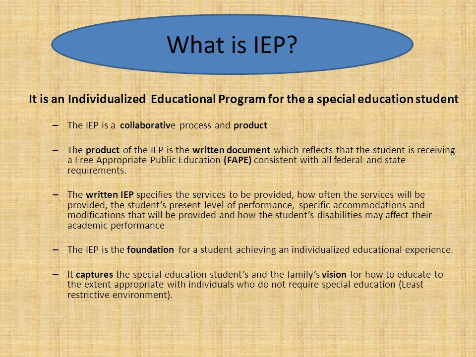 What is IEP It is an Individualized Educational Program for the a special education student. The IEP is a collaborative process and product.