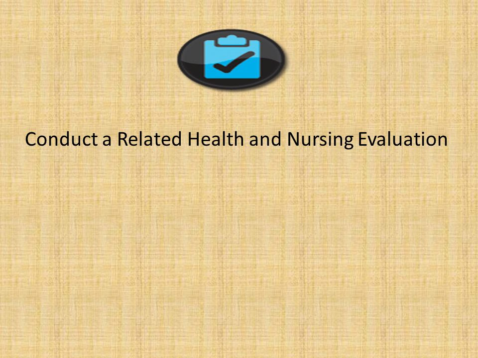 Conduct a Related Health and Nursing Evaluation