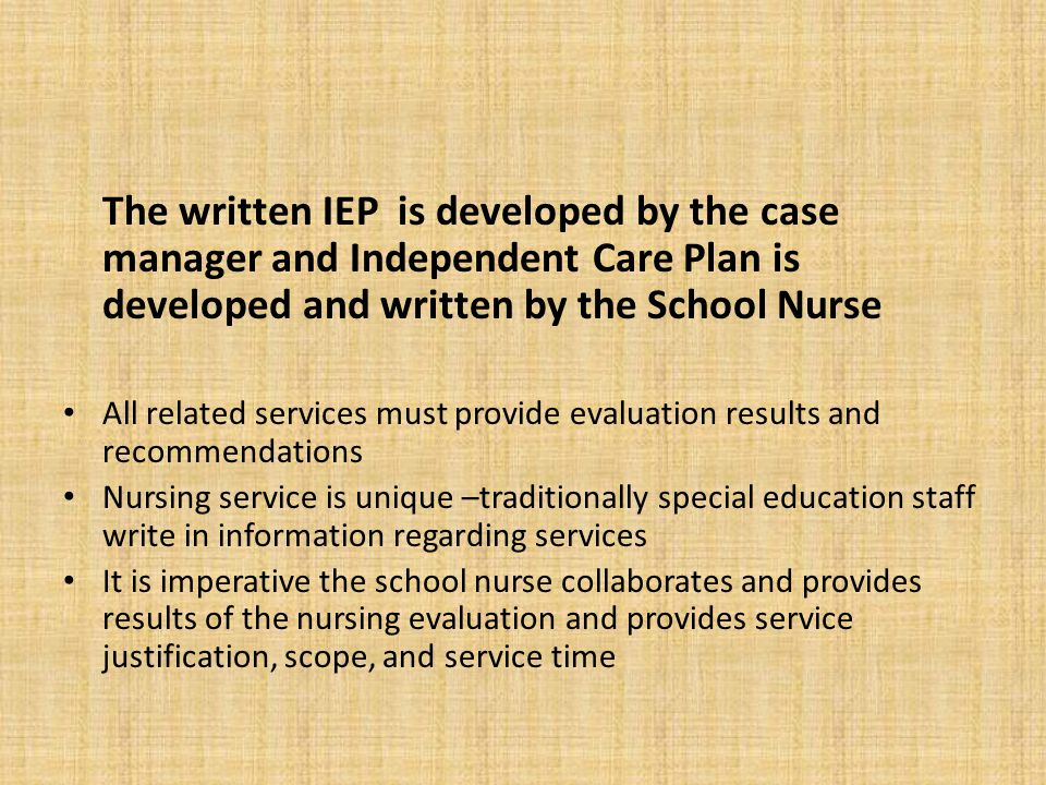 The written IEP is developed by the case manager and Independent Care Plan is developed and written by the School Nurse