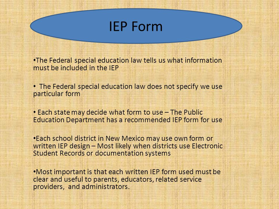 IEP Form The Federal special education law tells us what information must be included in the IEP.