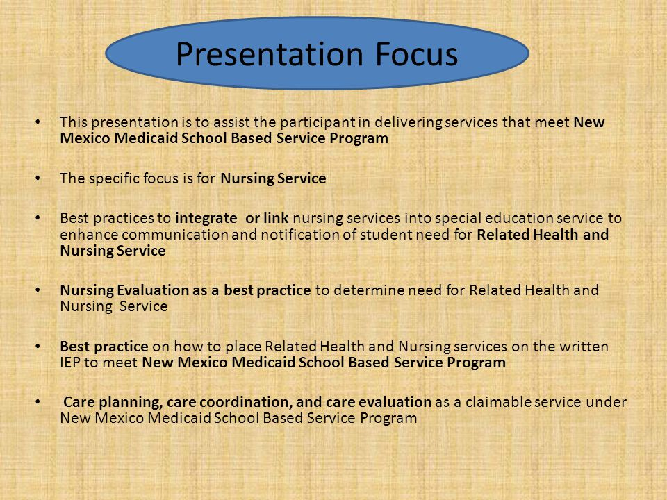 Presentation Focus This presentation is to assist the participant in delivering services that meet New Mexico Medicaid School Based Service Program.