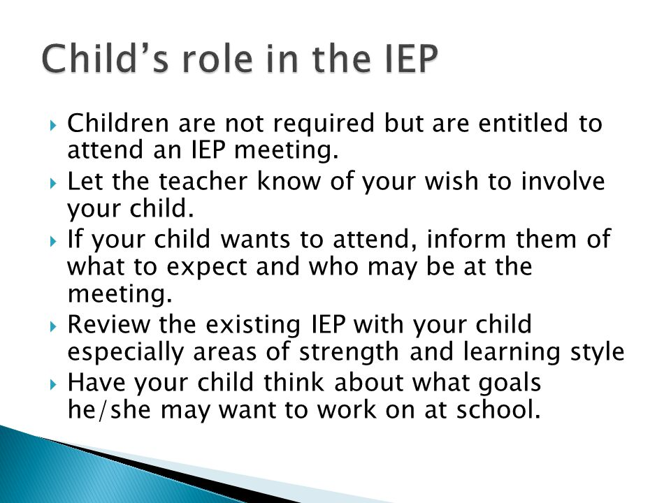 Child's role in the IEP Children are not required but are entitled to attend an IEP meeting.