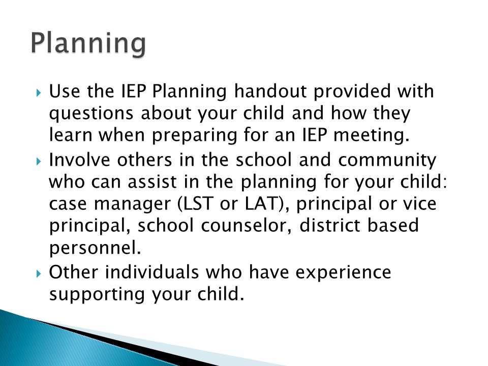 Planning Use the IEP Planning handout provided with questions about your child and how they learn when preparing for an IEP meeting.