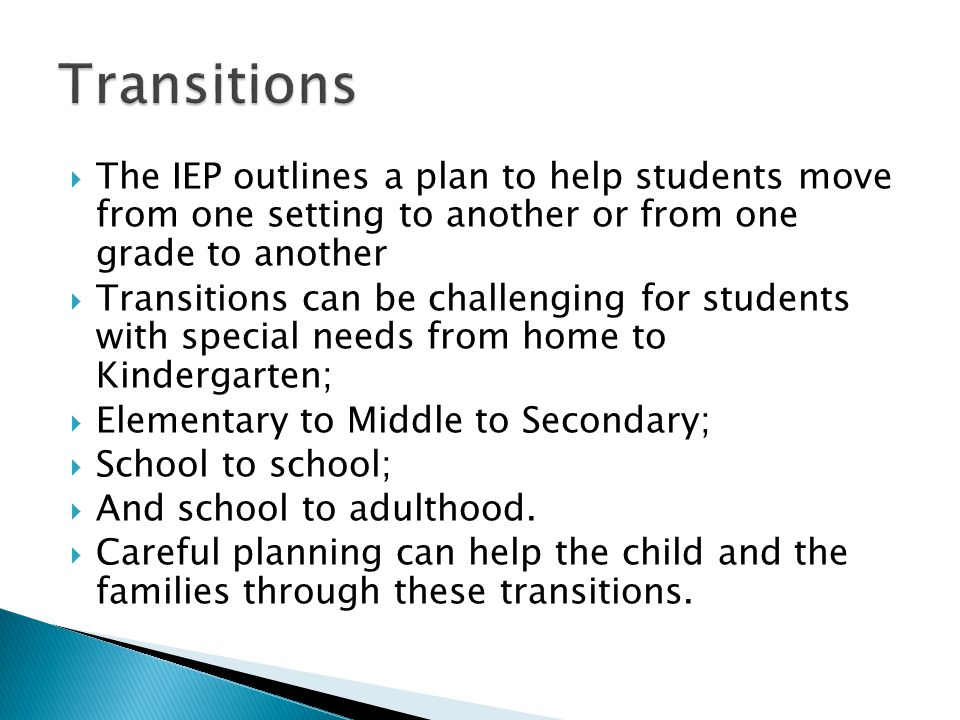 Transitions The IEP outlines a plan to help students move from one setting to another or from one grade to another.