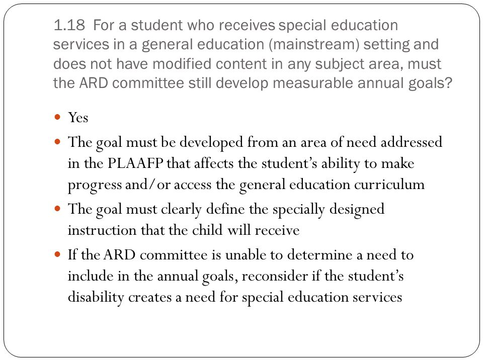 1.18 For a student who receives special education services in a general education (mainstream) setting and does not have modified content in any subject area, must the ARD committee still develop measurable annual goals