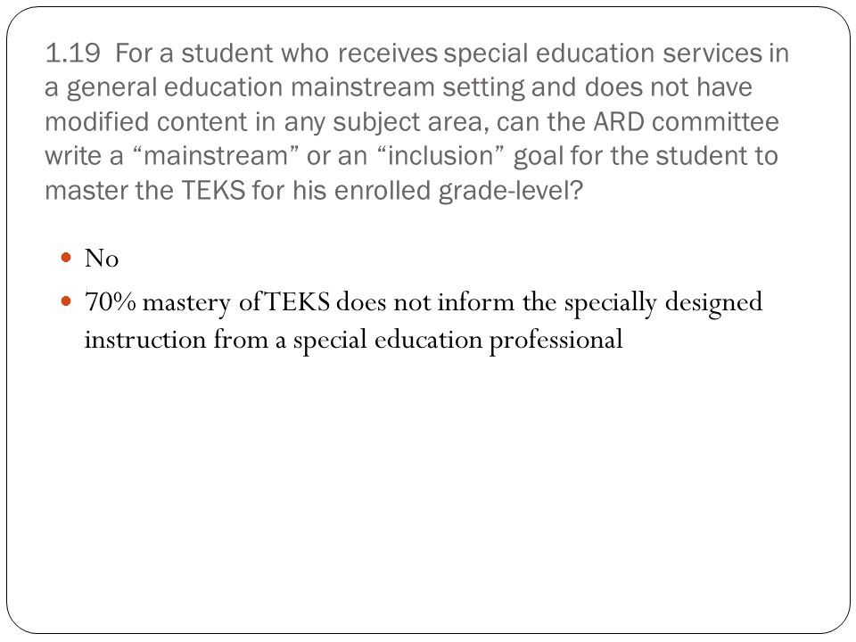 1.19 For a student who receives special education services in a general education mainstream setting and does not have modified content in any subject area, can the ARD committee write a mainstream or an inclusion goal for the student to master the TEKS for his enrolled grade-level