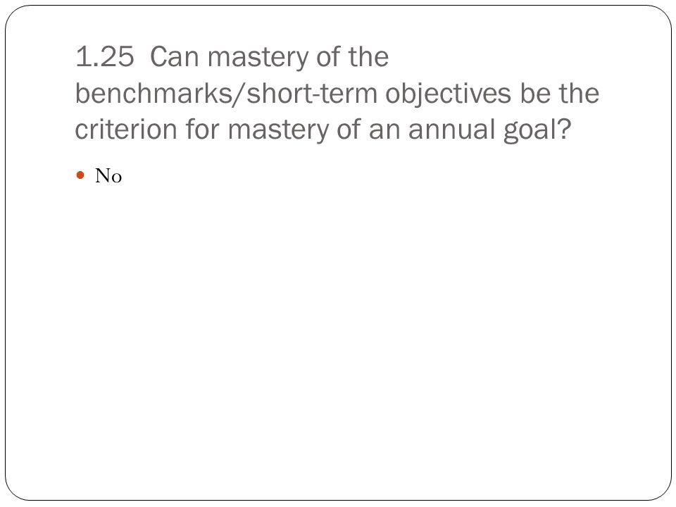 1.25 Can mastery of the benchmarks/short-term objectives be the criterion for mastery of an annual goal