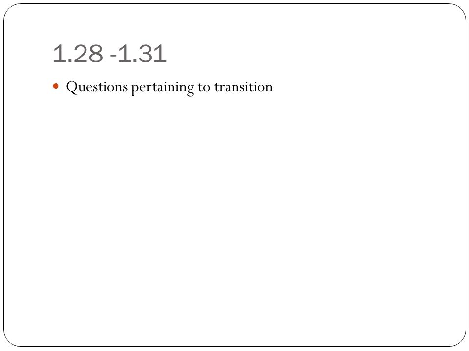 1.28 -1.31 Questions pertaining to transition