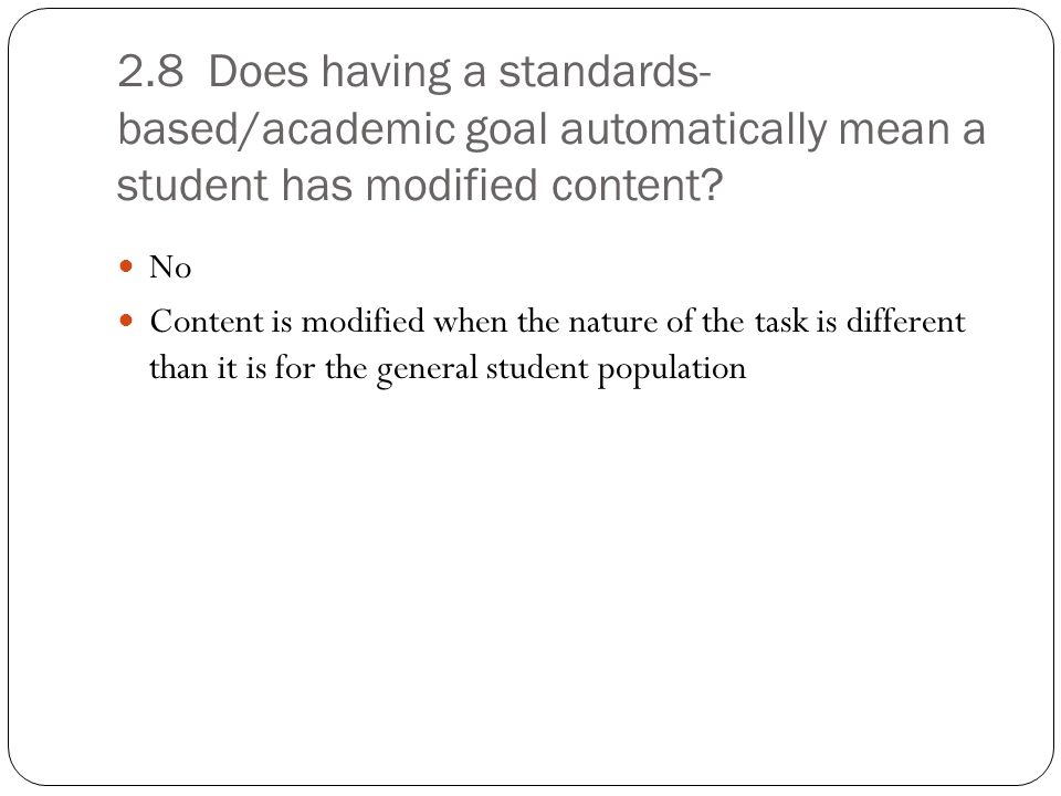 2.8 Does having a standards-based/academic goal automatically mean a student has modified content