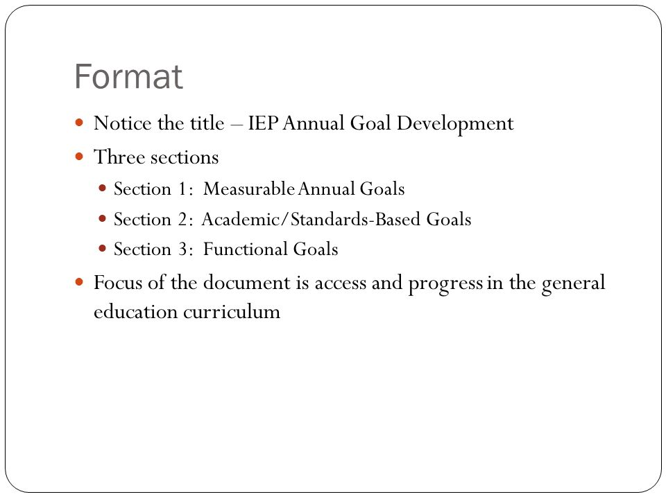 Format Notice the title – IEP Annual Goal Development Three sections