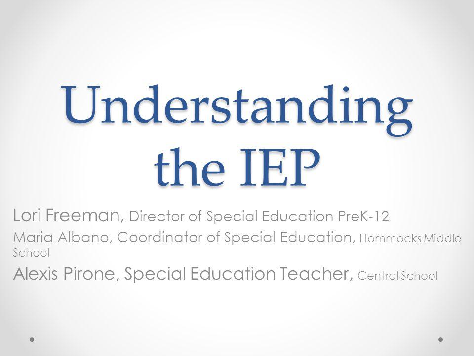 Understanding the IEP Lori Freeman, Director of Special Education PreK-12. Maria Albano, Coordinator of Special Education, Hommocks Middle School.