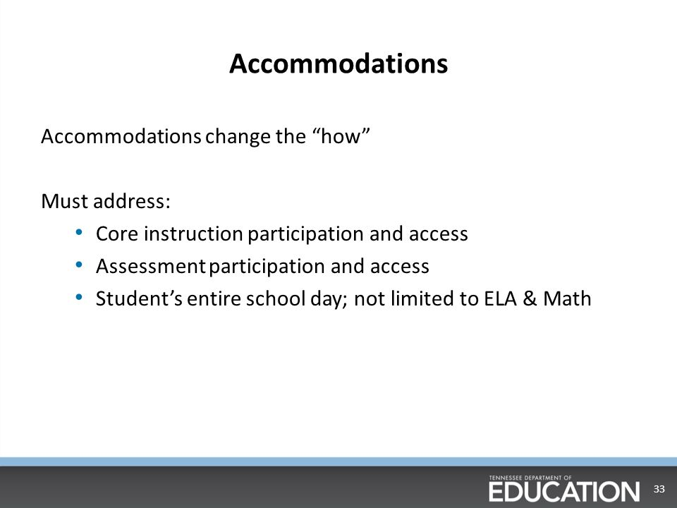 Accommodations Accommodations change the how Must address: