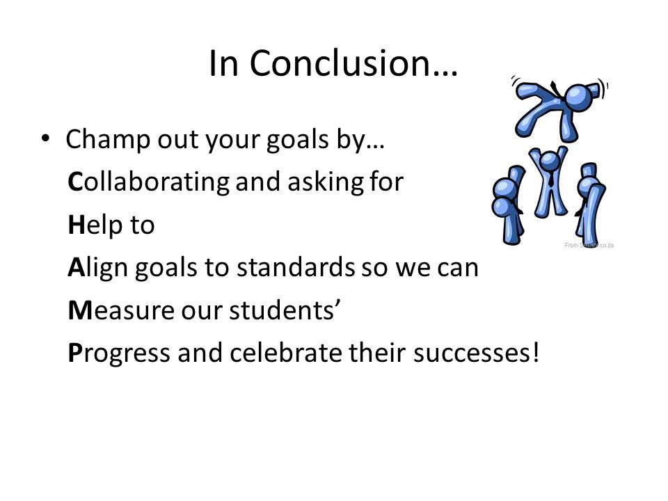 In Conclusion… Champ out your goals by… Collaborating and asking for
