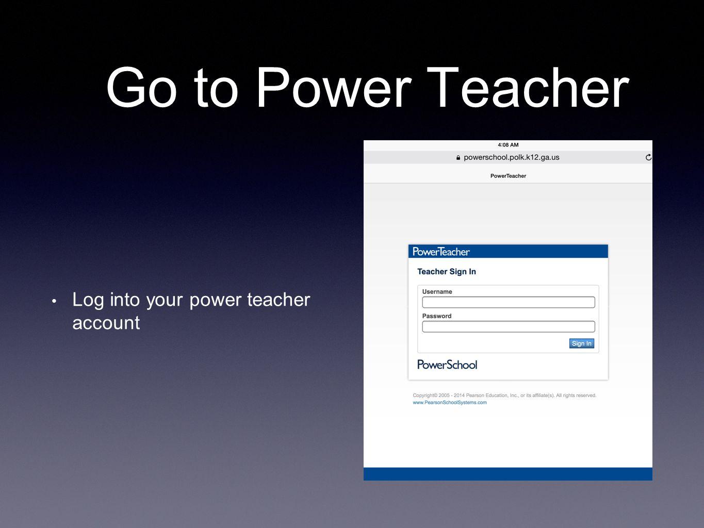 Go to Power Teacher Log into your power teacher account