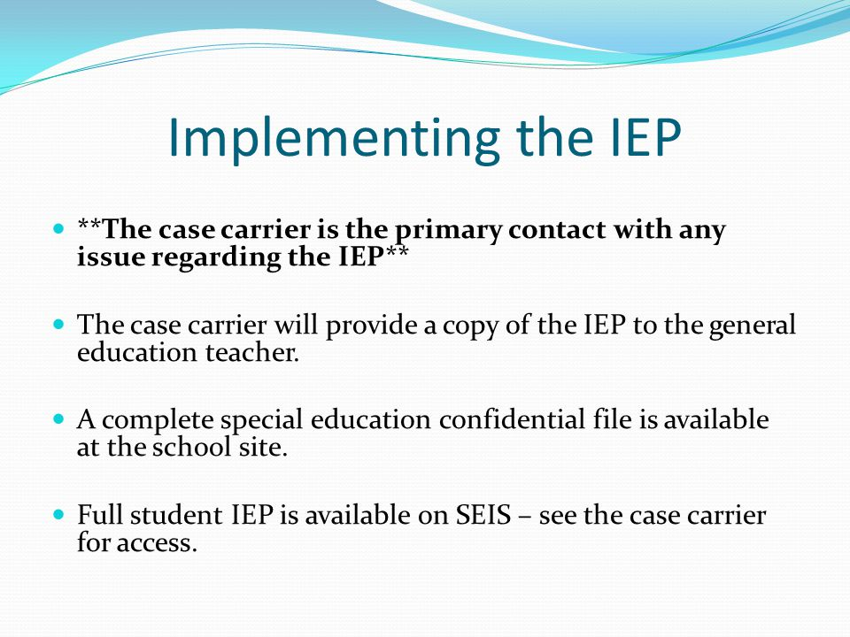 Implementing the IEP **The case carrier is the primary contact with any issue regarding the IEP**