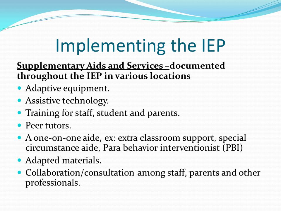 Implementing the IEP Supplementary Aids and Services –documented throughout the IEP in various locations.