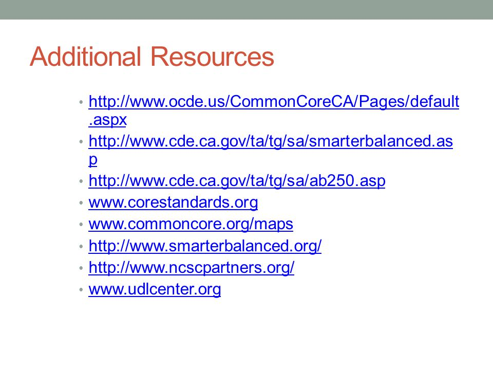 Additional Resources http://www.ocde.us/CommonCoreCA/Pages/default.aspx. http://www.cde.ca.gov/ta/tg/sa/smarterbalanced.asp.