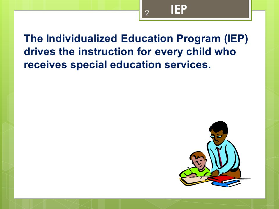 IEP The Individualized Education Program (IEP) drives the instruction for every child who receives special education services.