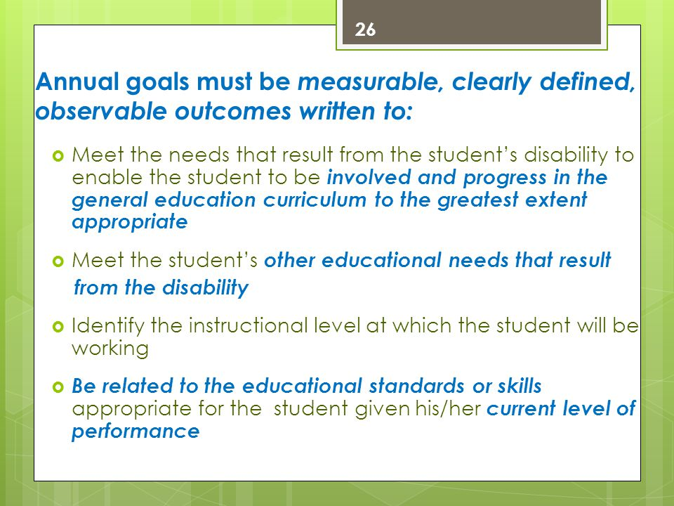26 Annual goals must be measurable, clearly defined, observable outcomes written to: