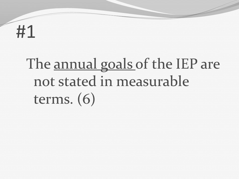 #1 The annual goals of the IEP are not stated in measurable terms. (6)