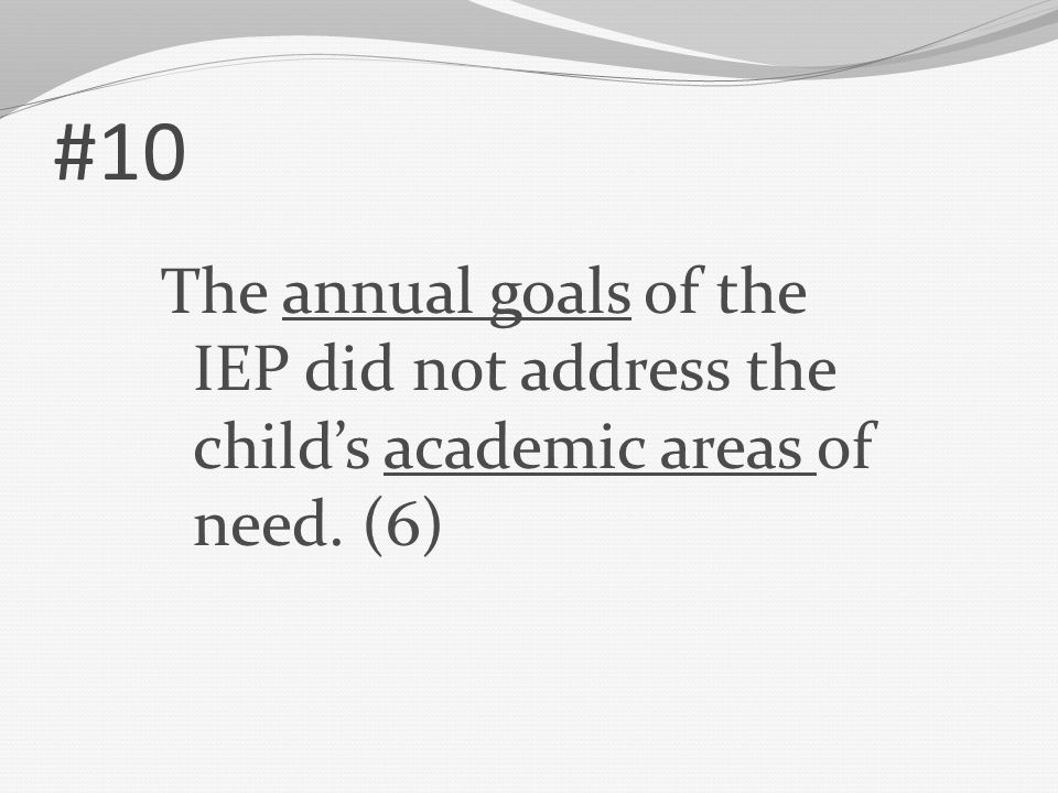 #10 The annual goals of the IEP did not address the child's academic areas of need. (6)