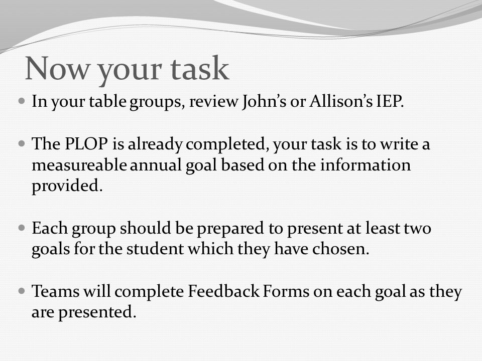 Now your task In your table groups, review John's or Allison's IEP.