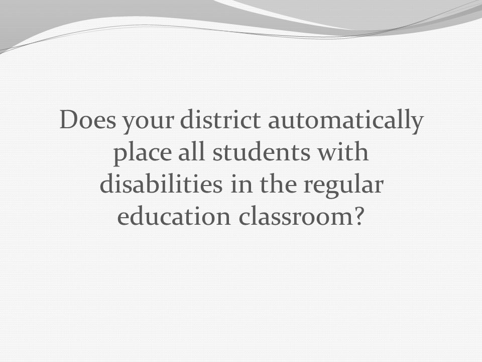 Does your district automatically place all students with disabilities in the regular education classroom