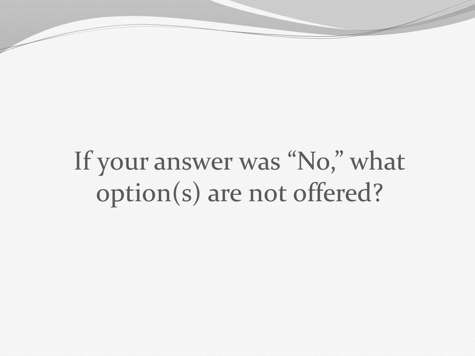 If your answer was No, what option(s) are not offered
