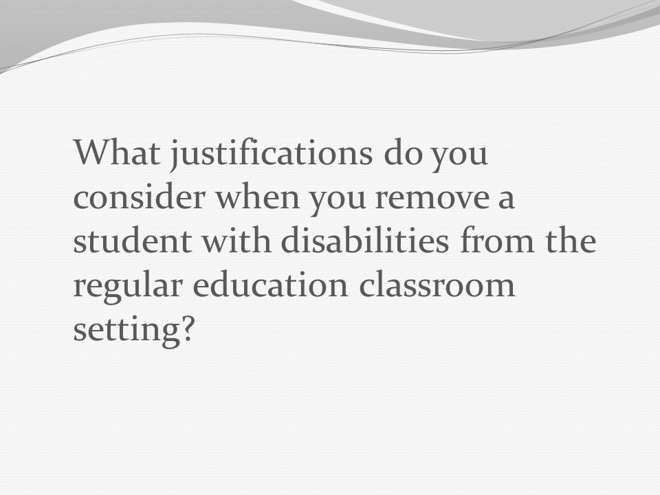 What justifications do you consider when you remove a student with disabilities from the regular education classroom setting