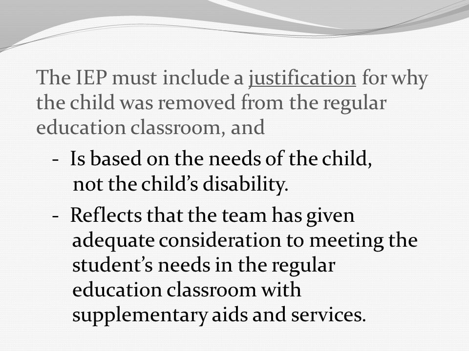 The IEP must include a justification for why the child was removed from the regular education classroom, and