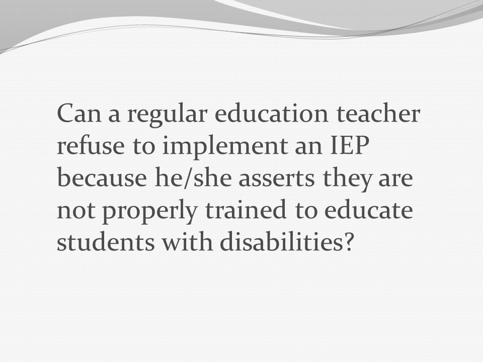 Can a regular education teacher refuse to implement an IEP because he/she asserts they are not properly trained to educate students with disabilities