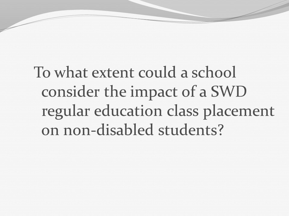 To what extent could a school consider the impact of a SWD regular education class placement on non-disabled students