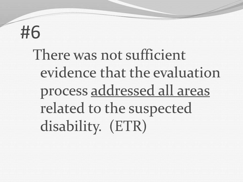 #6 There was not sufficient evidence that the evaluation process addressed all areas related to the suspected disability.