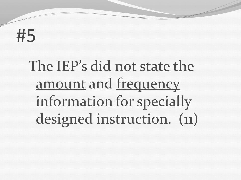 #5 The IEP's did not state the amount and frequency information for specially designed instruction.