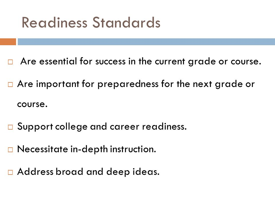 Readiness Standards Are essential for success in the current grade or course. Are important for preparedness for the next grade or course.
