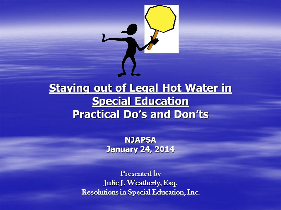 Staying out of Legal Hot Water in Special Education Practical Do's and Don'ts NJAPSA January 24, 2014 Presented by Julie J.