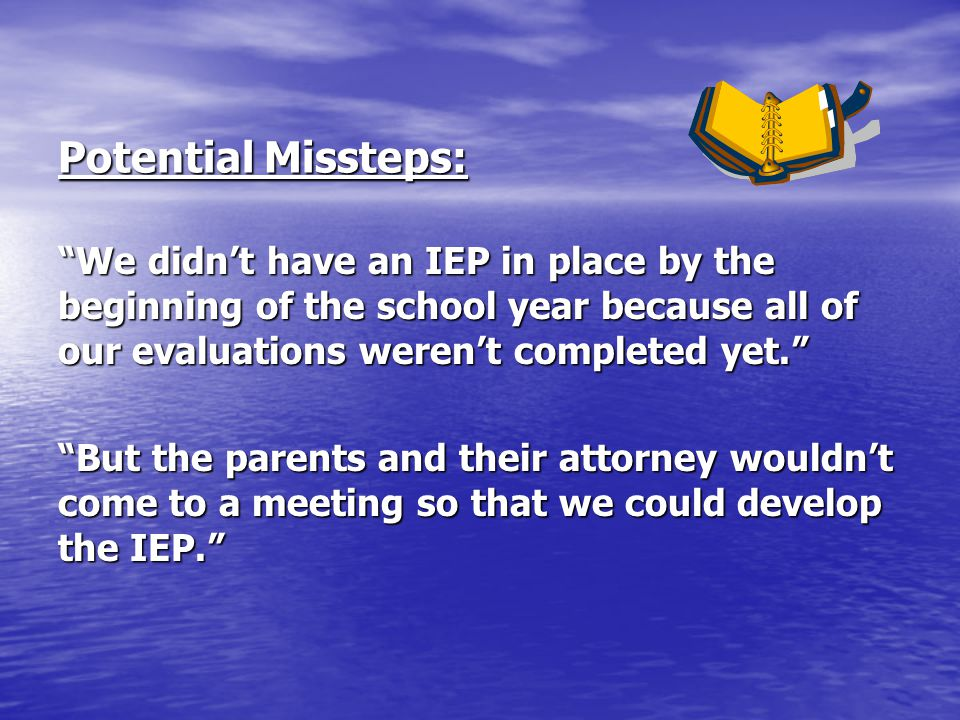 Potential Missteps: We didn't have an IEP in place by the beginning of the school year because all of our evaluations weren't completed yet.