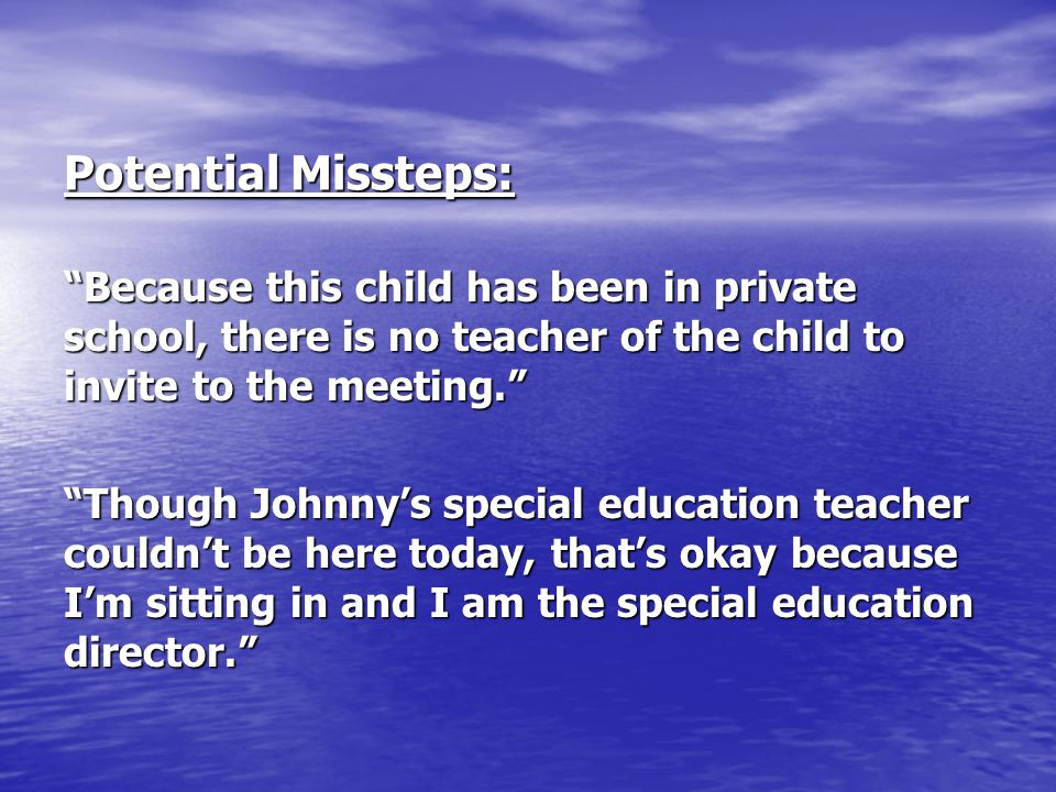 Potential Missteps: Because this child has been in private school, there is no teacher of the child to invite to the meeting.
