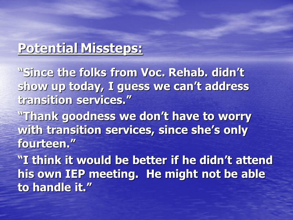 Potential Missteps: Since the folks from Voc. Rehab. didn't show up today, I guess we can't address transition services.