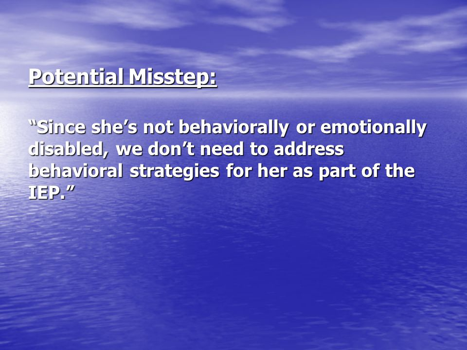Potential Misstep: Since she's not behaviorally or emotionally disabled, we don't need to address behavioral strategies for her as part of the IEP.