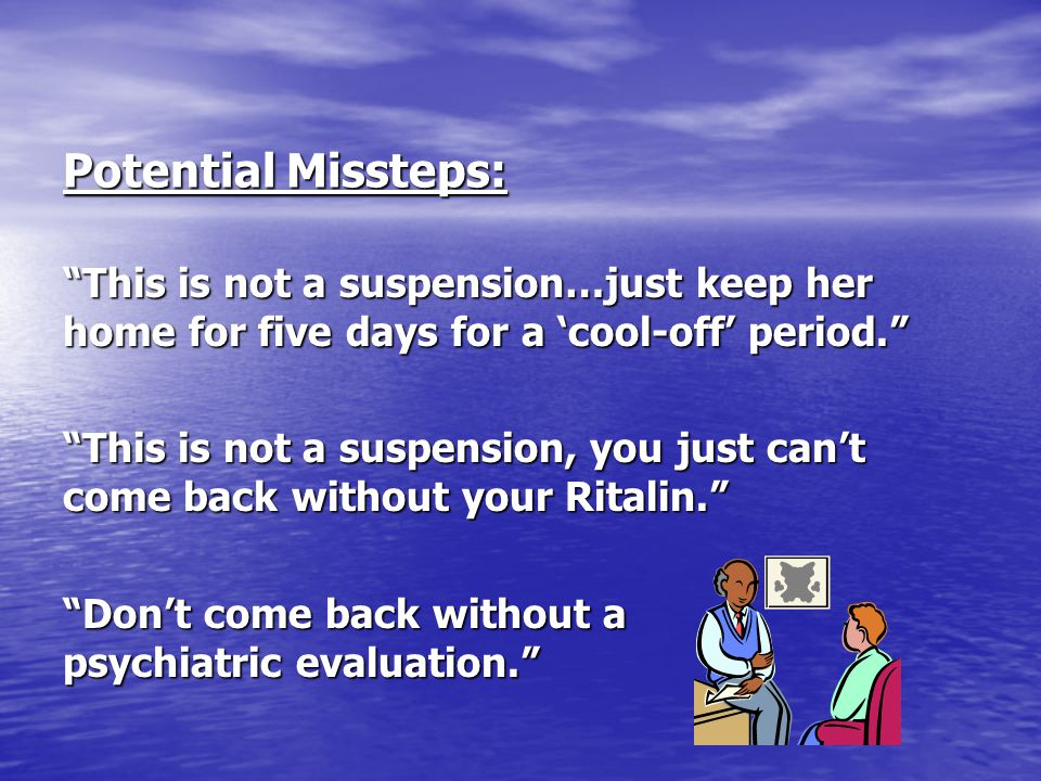 Potential Missteps: This is not a suspension…just keep her home for five days for a 'cool-off' period.