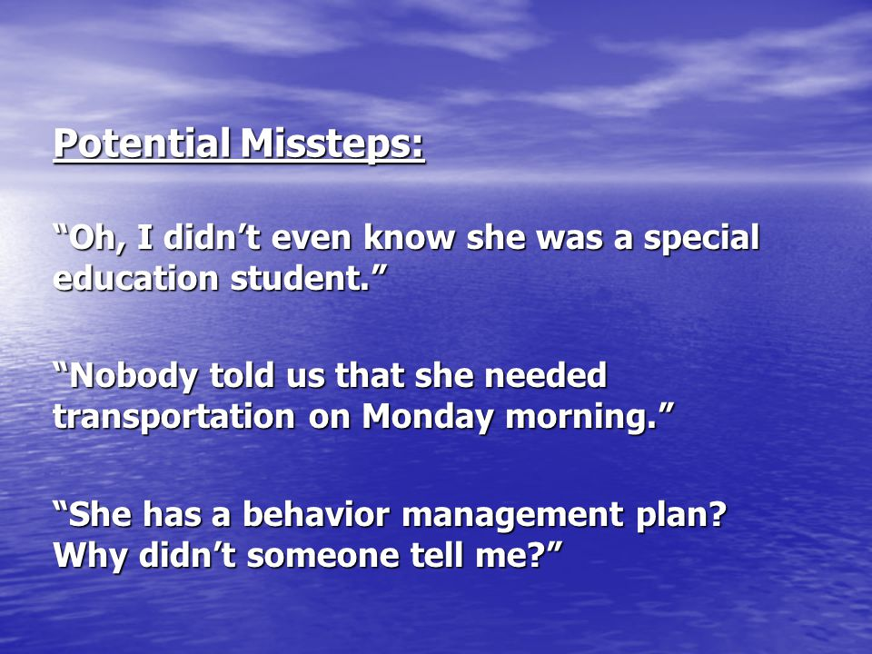 Potential Missteps: Oh, I didn't even know she was a special education student. Nobody told us that she needed transportation on Monday morning.