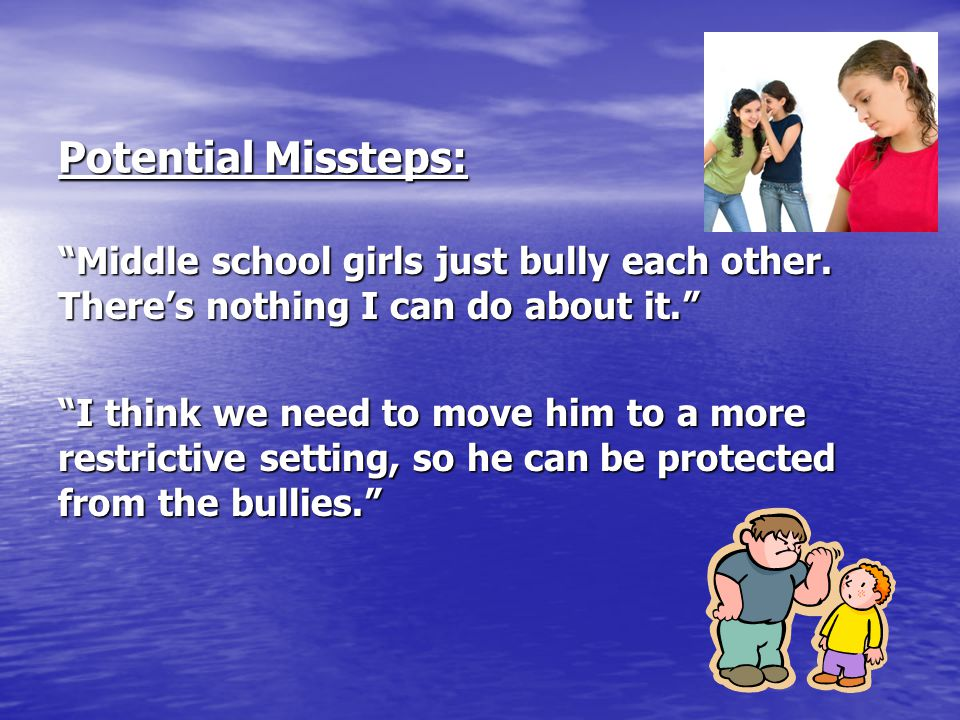 Potential Missteps: Middle school girls just bully each other. There's nothing I can do about it.