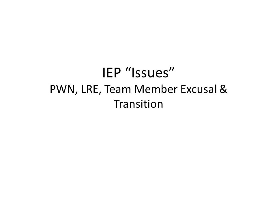 IEP Issues PWN, LRE, Team Member Excusal & Transition