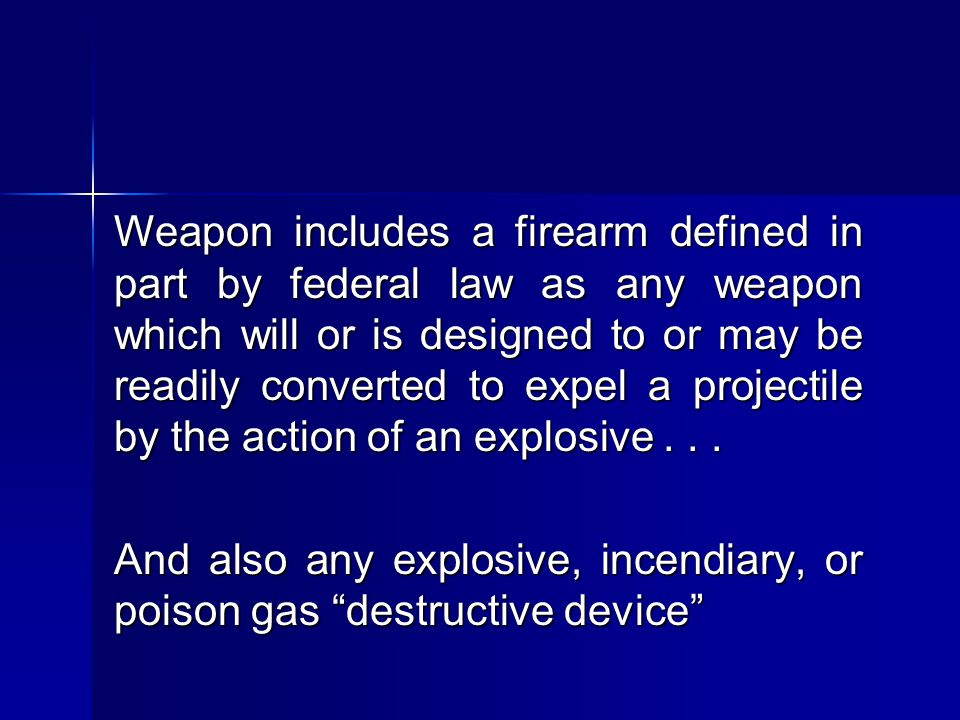 Weapon includes a firearm defined in part by federal law as any weapon which will or is designed to or may be readily converted to expel a projectile by the action of an explosive . . .