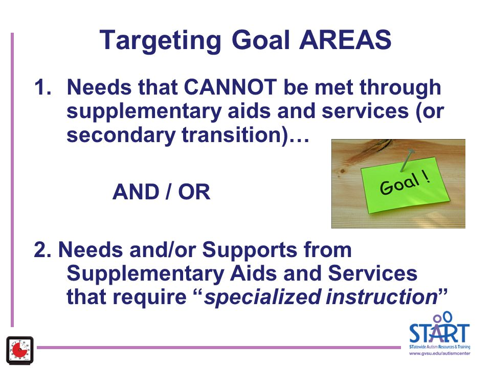Targeting Goal AREAS Needs that CANNOT be met through supplementary aids and services (or secondary transition)…
