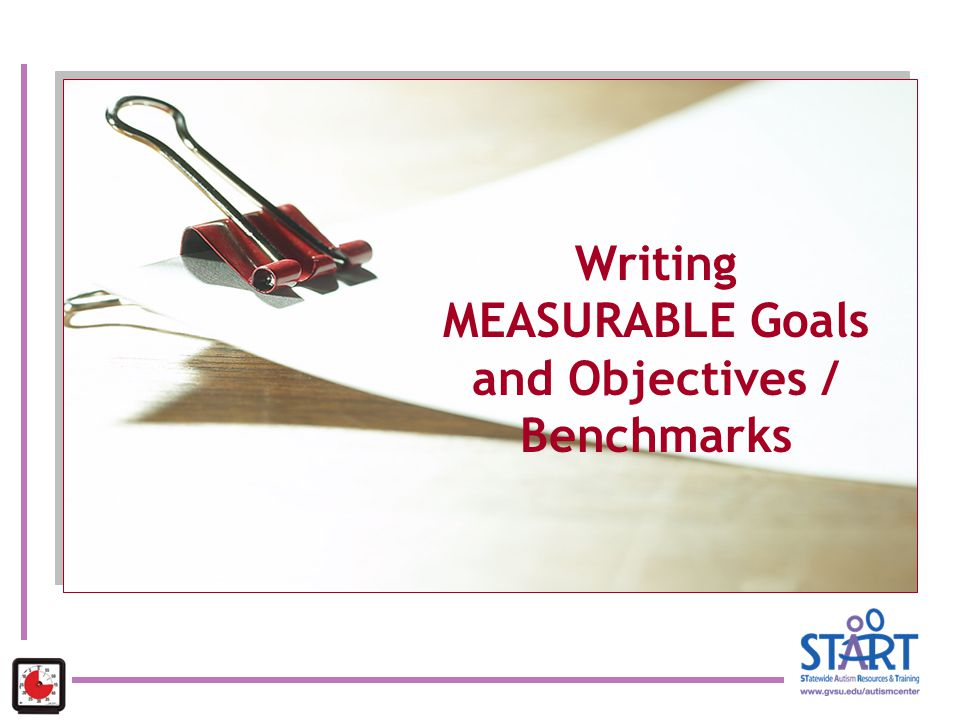 Writing MEASURABLE Goals and Objectives / Benchmarks