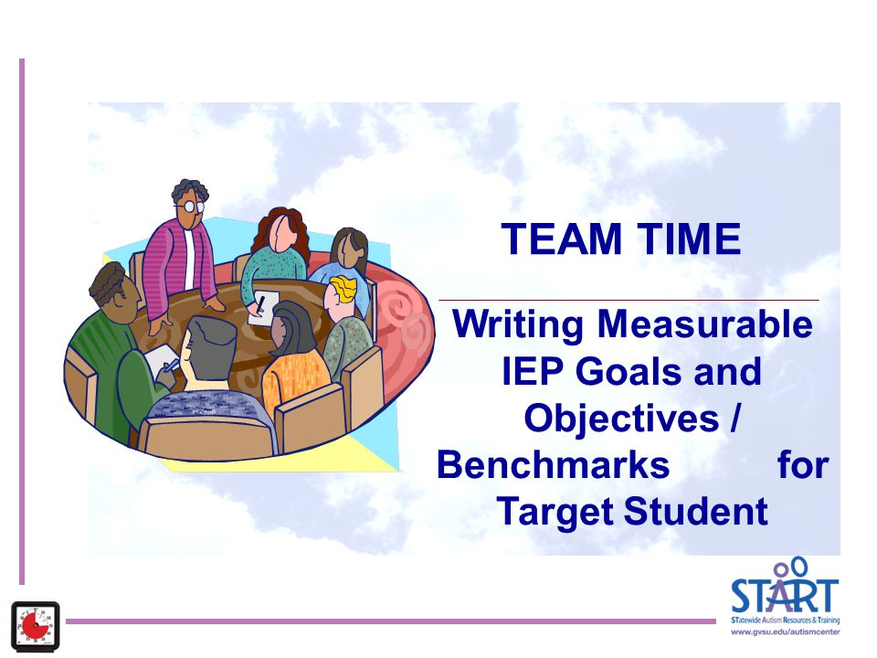 TEAM TIME Writing Measurable IEP Goals and Objectives / Benchmarks for Target Student. Key Concepts: