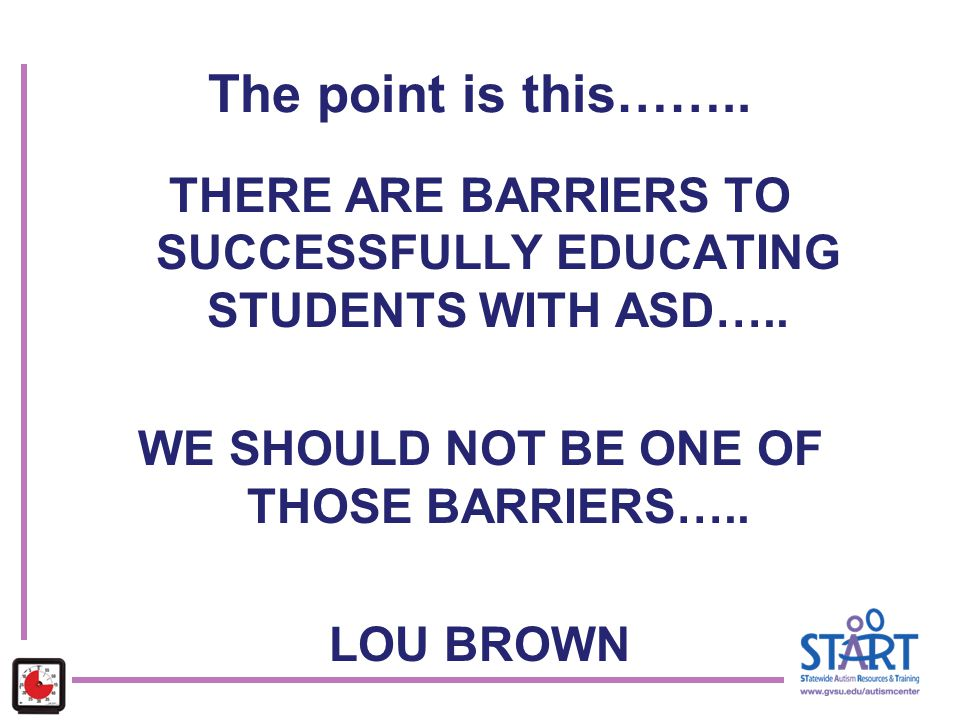 The point is this…….. THERE ARE BARRIERS TO SUCCESSFULLY EDUCATING STUDENTS WITH ASD….. WE SHOULD NOT BE ONE OF THOSE BARRIERS…..