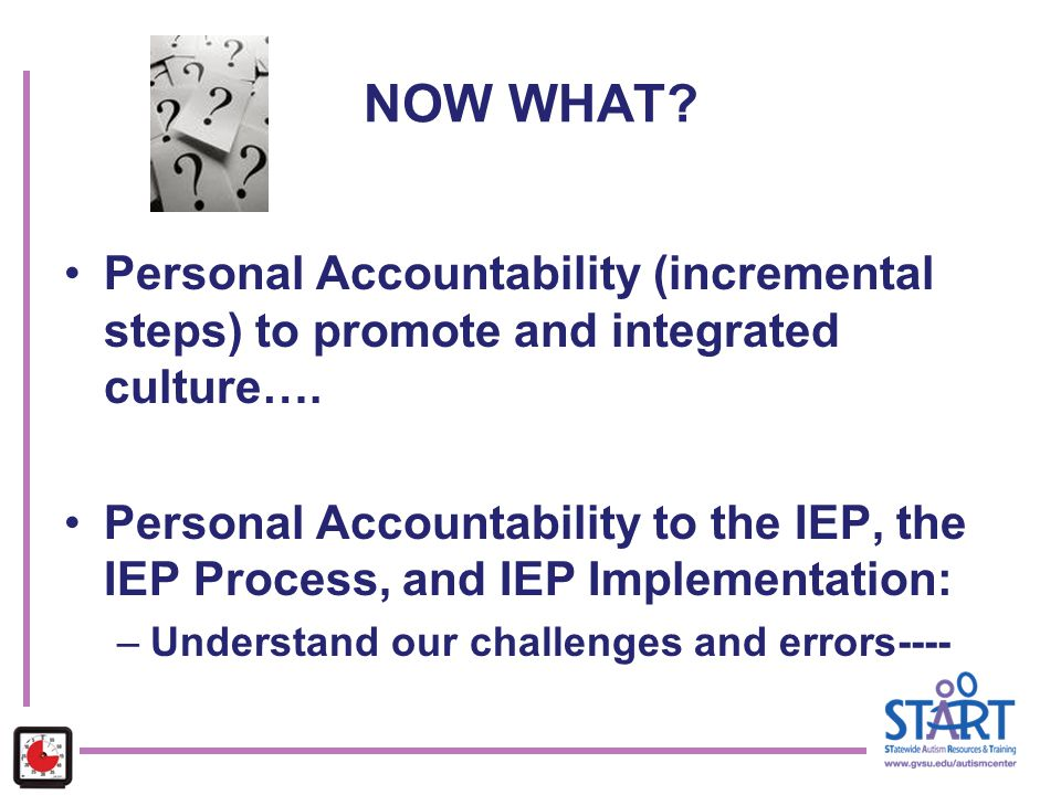 NOW WHAT Personal Accountability (incremental steps) to promote and integrated culture….